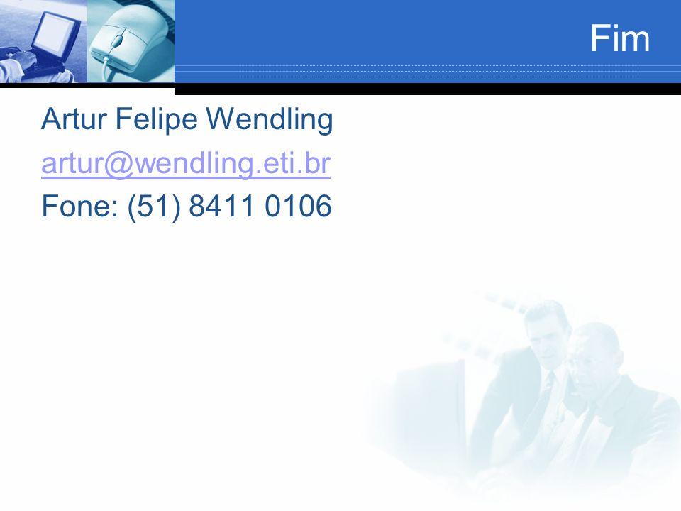 Fim Artur Felipe Wendling artur@wendling.eti.br Fone: (51) 8411 0106