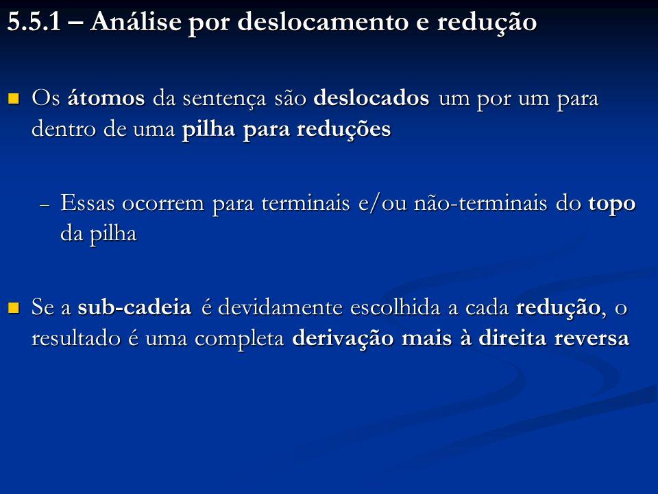 5.5.2 – Gramáticas LR(k) e LR(1) Gramáticas LR(k): admitem analisadores por deslocamento e redução que: Gramáticas LR(k): admitem analisadores por deslocamento e redução que: Analisam as sentenças da esquerda para a direita (L - left) Analisam as sentenças da esquerda para a direita (L - left) Produzem derivações mais à direita reversas (R - right) Produzem derivações mais à direita reversas (R - right) Precisam analisar no máximo, os próximos k símbolos, para decidir se vão reduzir ou deslocar e, se forem reduzir, que produção usar Precisam analisar no máximo, os próximos k símbolos, para decidir se vão reduzir ou deslocar e, se forem reduzir, que produção usar Gramáticas LR(1): gramáticas LR(k) em que k = 1 Gramáticas LR(1): gramáticas LR(k) em que k = 1