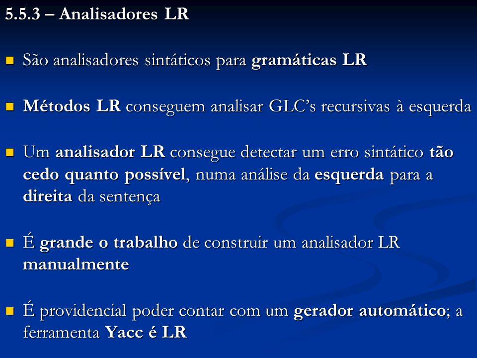 5.5.3 – Analisadores LR São analisadores sintáticos para gramáticas LR São analisadores sintáticos para gramáticas LR Métodos LR conseguem analisar GL
