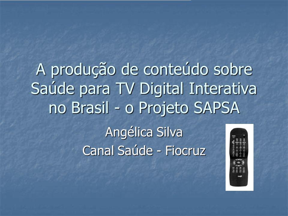 A produção de conteúdo sobre Saúde para TV Digital Interativa no Brasil - o Projeto SAPSA Angélica Silva Canal Saúde - Fiocruz