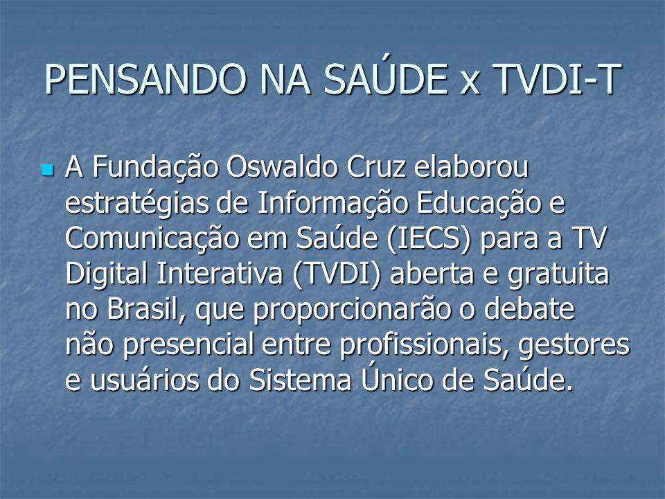 PENSANDO NA SAÚDE x TVDI-T A Fundação Oswaldo Cruz elaborou estratégias de Informação Educação e Comunicação em Saúde (IECS) para a TV Digital Interativa (TVDI) aberta e gratuita no Brasil, que proporcionarão o debate não presencial entre profissionais, gestores e usuários do Sistema Único de Saúde.