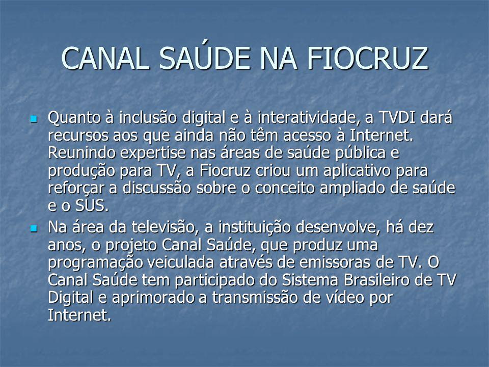 CANAL SAÚDE NA FIOCRUZ Quanto à inclusão digital e à interatividade, a TVDI dará recursos aos que ainda não têm acesso à Internet. Reunindo expertise