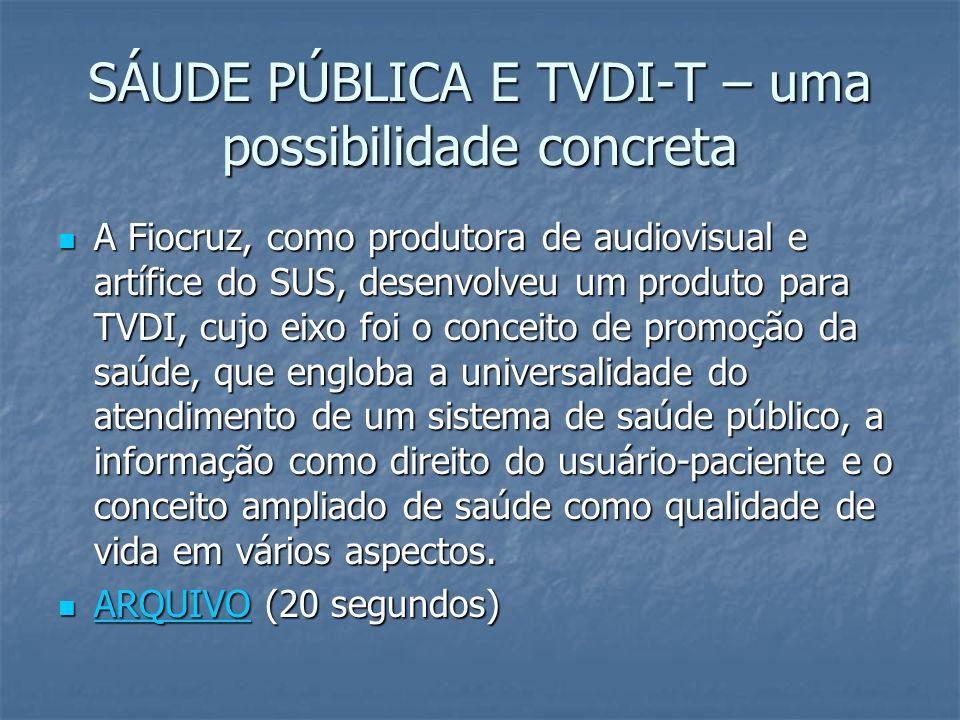 SÁUDE PÚBLICA E TVDI-T – uma possibilidade concreta A Fiocruz, como produtora de audiovisual e artífice do SUS, desenvolveu um produto para TVDI, cujo