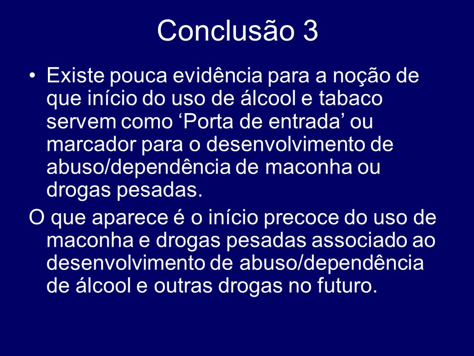 Conclusão 3 Existe pouca evidência para a noção de que início do uso de álcool e tabaco servem como Porta de entrada ou marcador para o desenvolviment