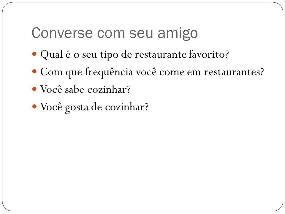 Converse com seu amigo Qual é o seu tipo de restaurante favorito? Com que frequência você come em restaurantes? Você sabe cozinhar? Você gosta de cozi
