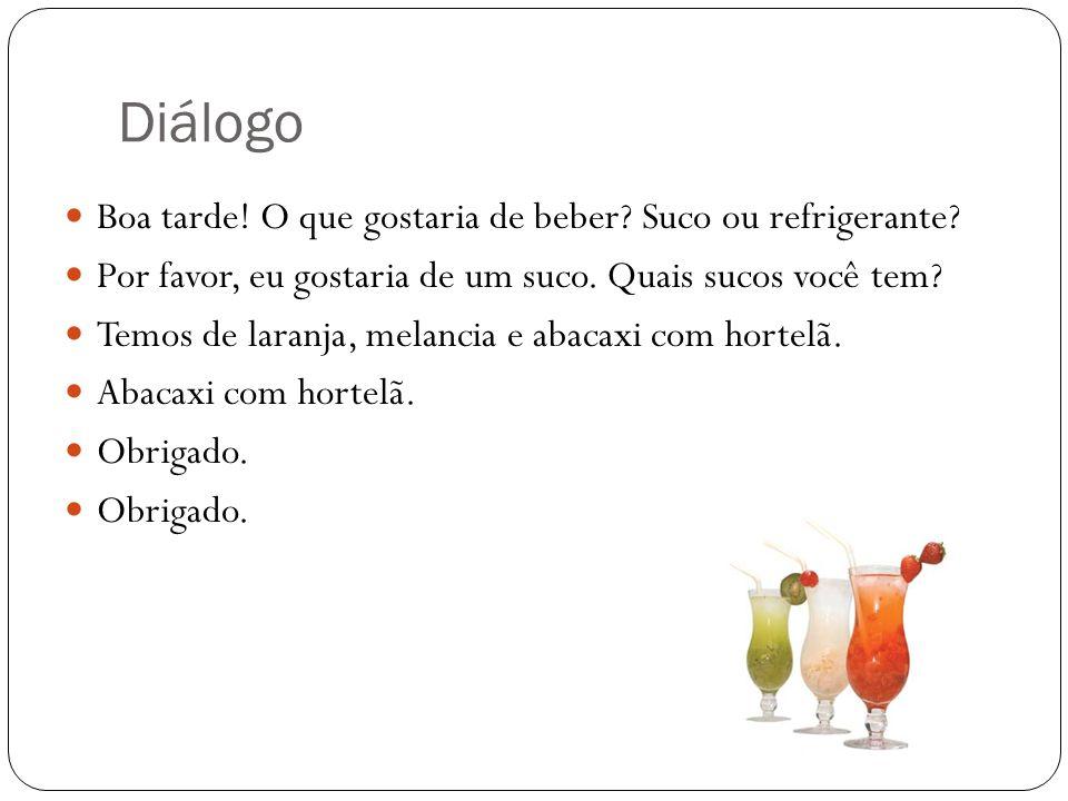 Diálogo Boa tarde! O que gostaria de beber? Suco ou refrigerante? Por favor, eu gostaria de um suco. Quais sucos você tem? Temos de laranja, melancia