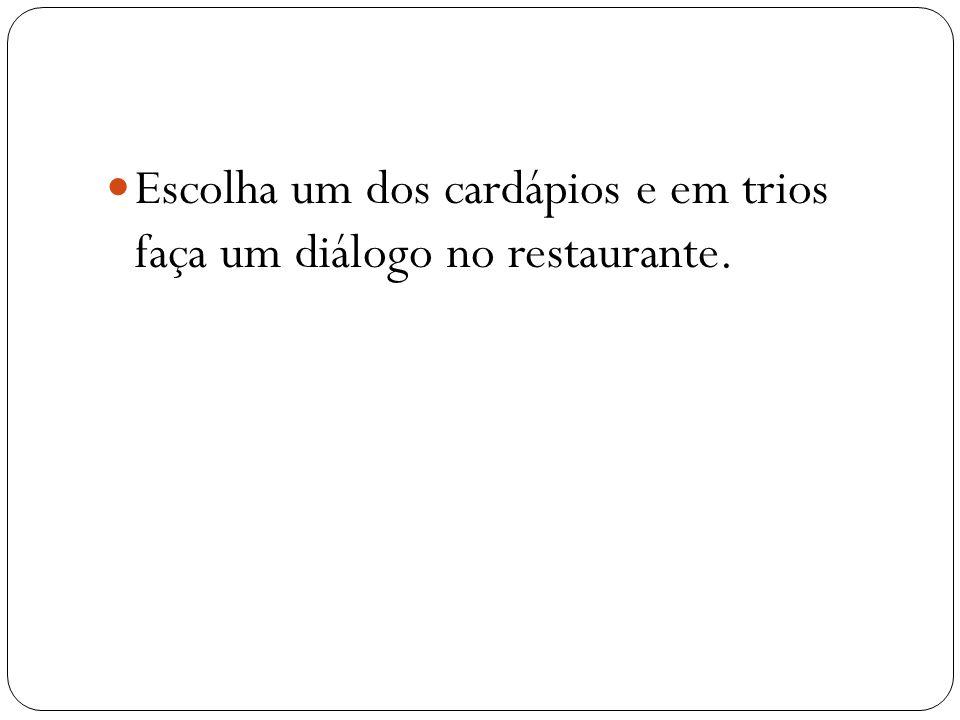 Escolha um dos cardápios e em trios faça um diálogo no restaurante.