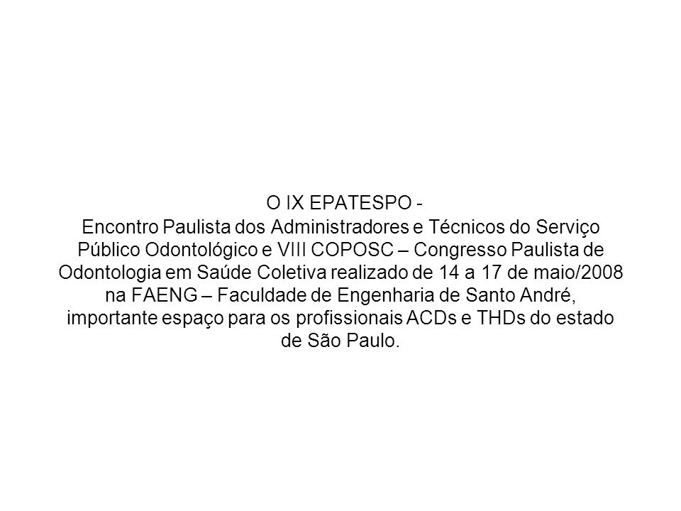 O IX EPATESPO - Encontro Paulista dos Administradores e Técnicos do Serviço Público Odontológico e VIII COPOSC – Congresso Paulista de Odontologia em