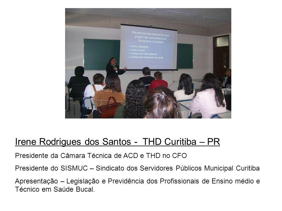 Irene Rodrigues dos Santos - THD Curitiba – PR Presidente da Câmara Técnica de ACD e THD no CFO Presidente do SISMUC – Sindicato dos Servidores Públic