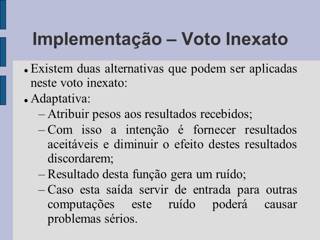 Implementação – Voto Inexato Existem duas alternativas que podem ser aplicadas neste voto inexato: Adaptativa: –Atribuir pesos aos resultados recebido