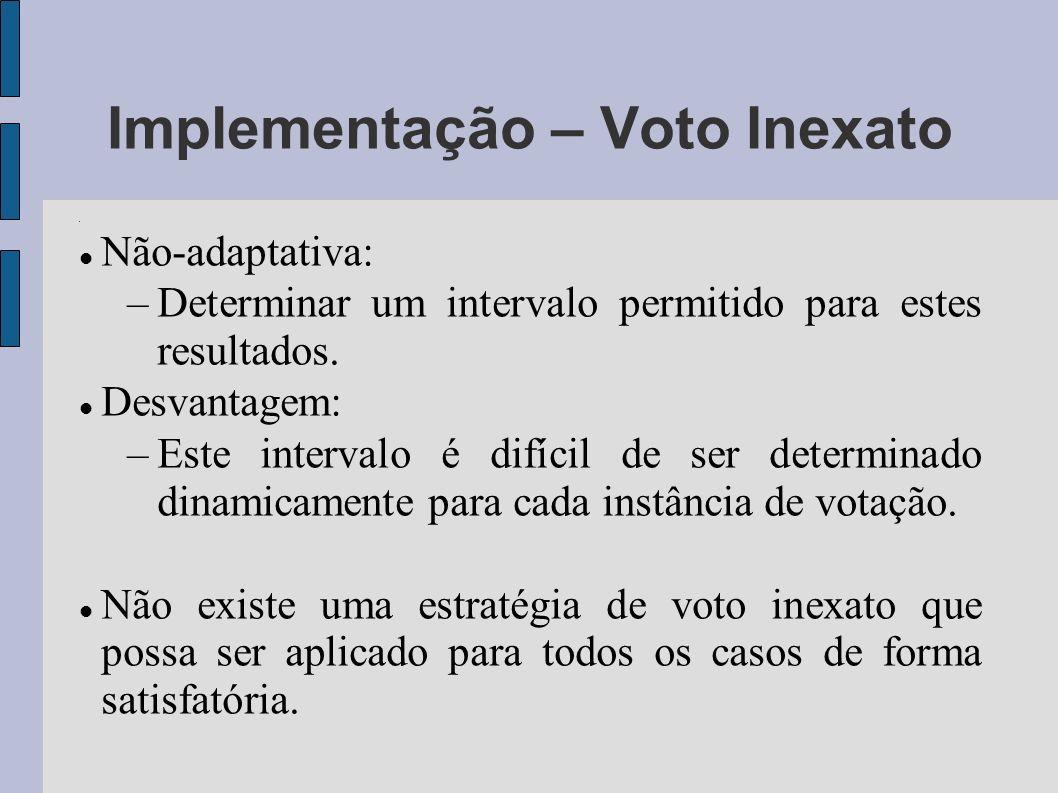 Implementação – Voto Inexato Não-adaptativa: –Determinar um intervalo permitido para estes resultados. Desvantagem: –Este intervalo é difícil de ser d