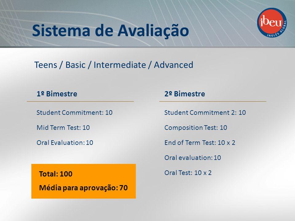 Sistema de Avaliação Teens / Basic / Intermediate / Advanced Total: 100 Média para aprovação: 70 1º Bimestre Student Commitment: 10 Mid Term Test: 10