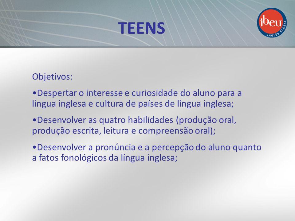 TEENS Objetivos: Despertar o interesse e curiosidade do aluno para a língua inglesa e cultura de países de língua inglesa; Desenvolver as quatro habil
