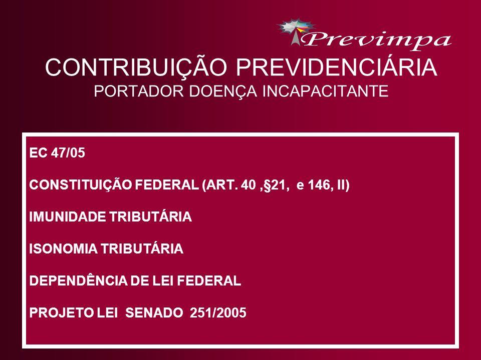 CONTRIBUIÇÃO PREVIDENCIÁRIA PORTADOR DOENÇA INCAPACITANTE EC 47/05 CONSTITUIÇÃO FEDERAL (ART. 40,§21, e 146, II) IMUNIDADE TRIBUTÁRIA ISONOMIA TRIBUTÁ
