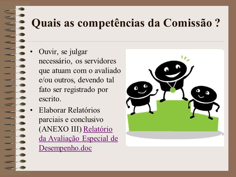 Quais as competências da Comissão ? Ouvir, se julgar necess á rio, os servidores que atuam com o avaliado e/ou outros, devendo tal fato ser registrado