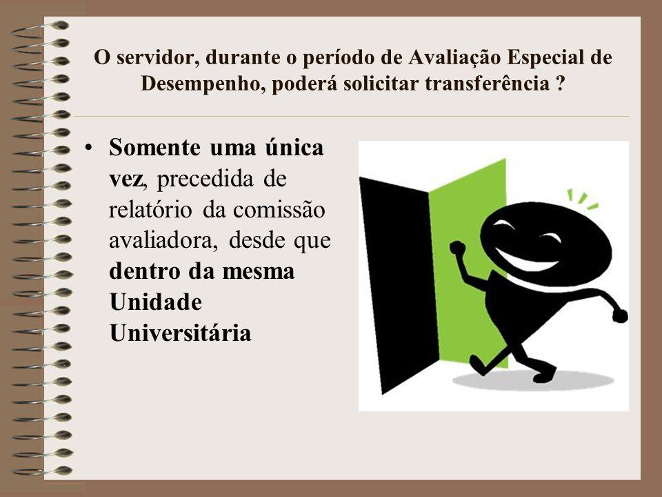 O servidor, durante o período de Avaliação Especial de Desempenho, poderá solicitar transferência ? Somente uma ú nica vez, precedida de relat ó rio d