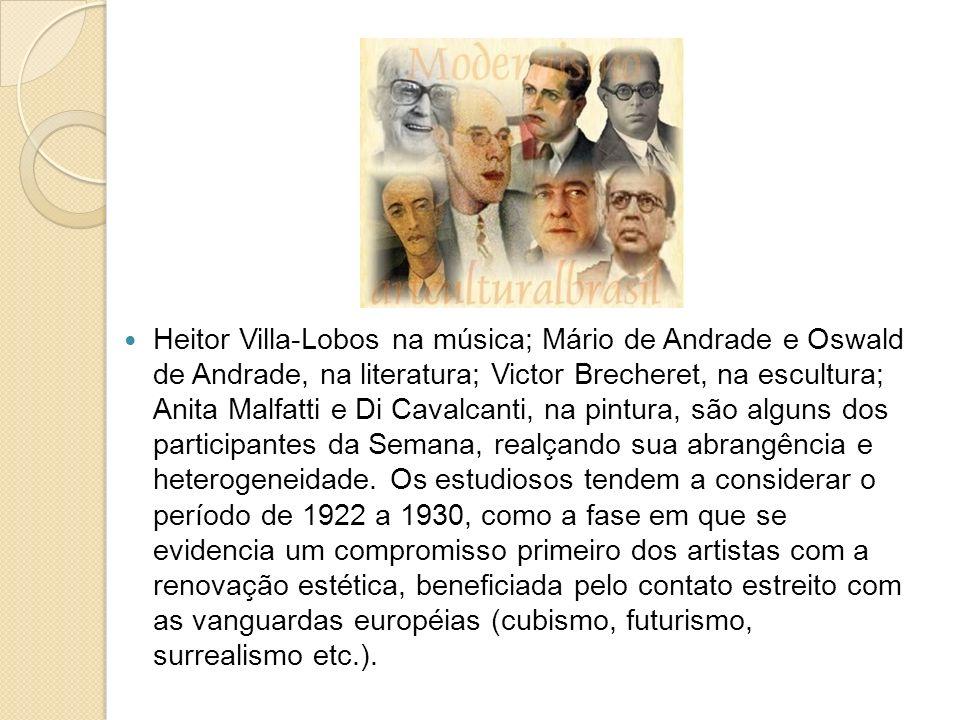 Heitor Villa-Lobos na música; Mário de Andrade e Oswald de Andrade, na literatura; Victor Brecheret, na escultura; Anita Malfatti e Di Cavalcanti, na