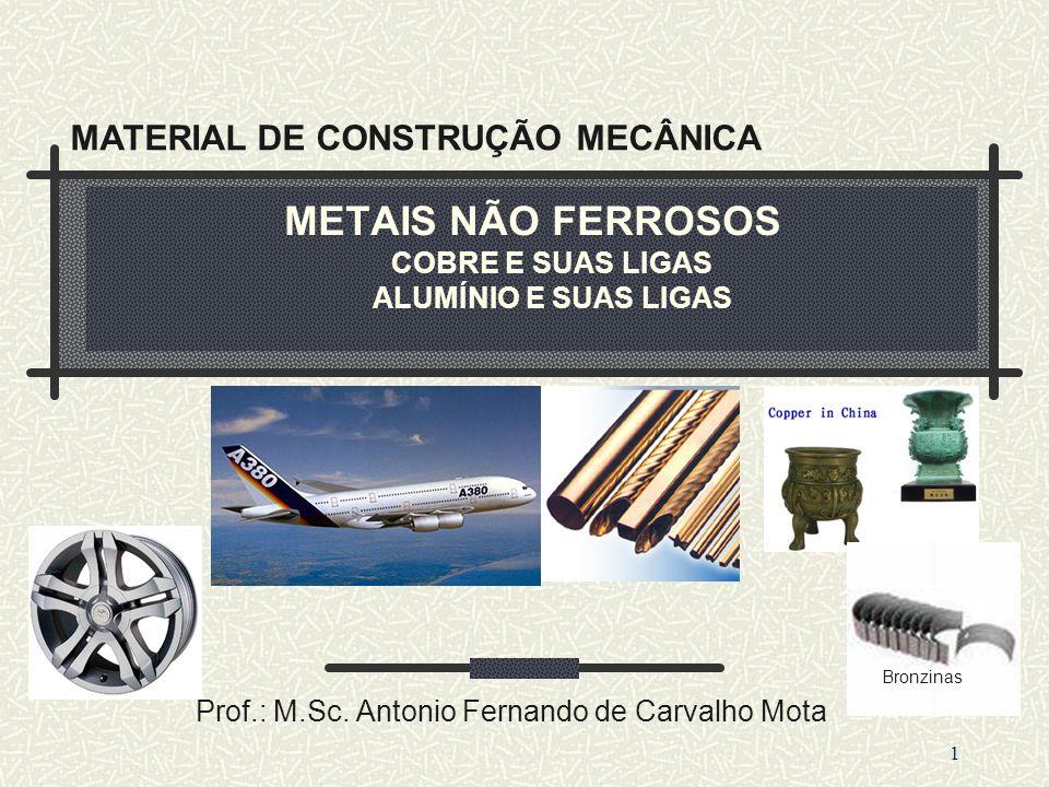 METAIS NÃO FERROSOS COBRE E SUAS LIGAS ALUMÍNIO E SUAS LIGAS Prof.: M.Sc. Antonio Fernando de Carvalho Mota 1 MATERIAL DE CONSTRUÇÃO MECÂNICA Bronzina