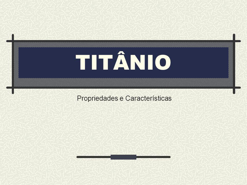 TITÂNIO Propriedades e Características