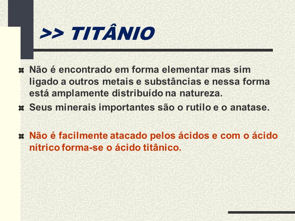 >> TITÂNIO Não é encontrado em forma elementar mas sim ligado a outros metais e substâncias e nessa forma está amplamente distribuído na natureza. Seu