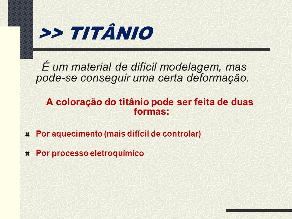 >> TITÂNIO É um material de difícil modelagem, mas pode-se conseguir uma certa deformação. A coloração do titânio pode ser feita de duas formas: Por a