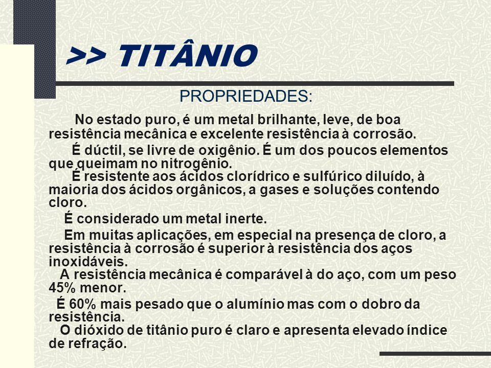>> TITÂNIO PROPRIEDADES: No estado puro, é um metal brilhante, leve, de boa resistência mecânica e excelente resistência à corrosão. É dúctil, se livr
