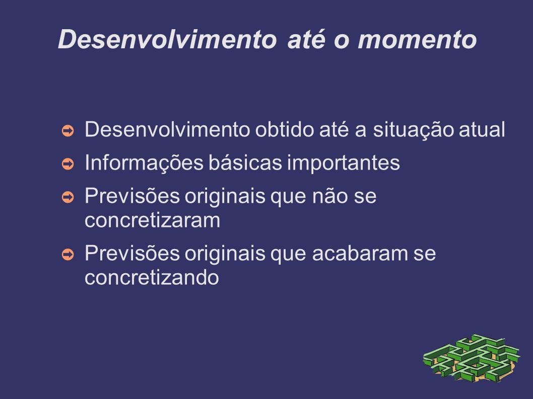 Desenvolvimento até o momento Desenvolvimento obtido até a situação atual Informações básicas importantes Previsões originais que não se concretizaram