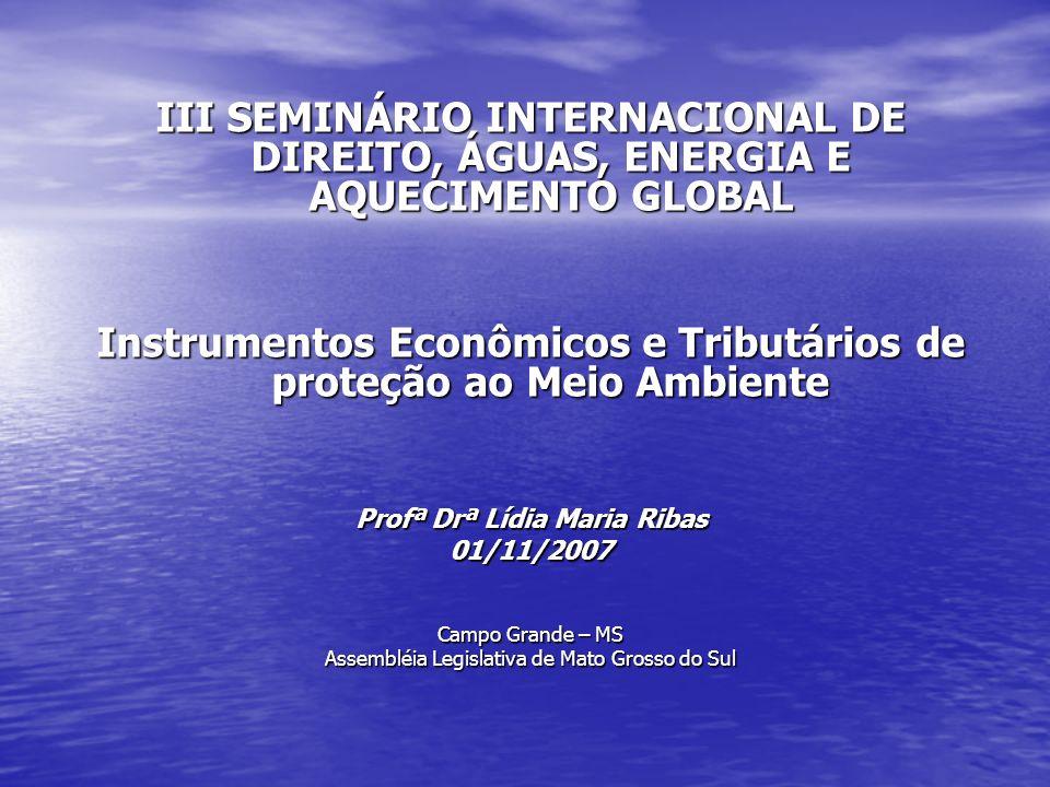 III SEMINÁRIO INTERNACIONAL DE DIREITO, ÁGUAS, ENERGIA E AQUECIMENTO GLOBAL Instrumentos Econômicos e Tributários de proteção ao Meio Ambiente Profª D