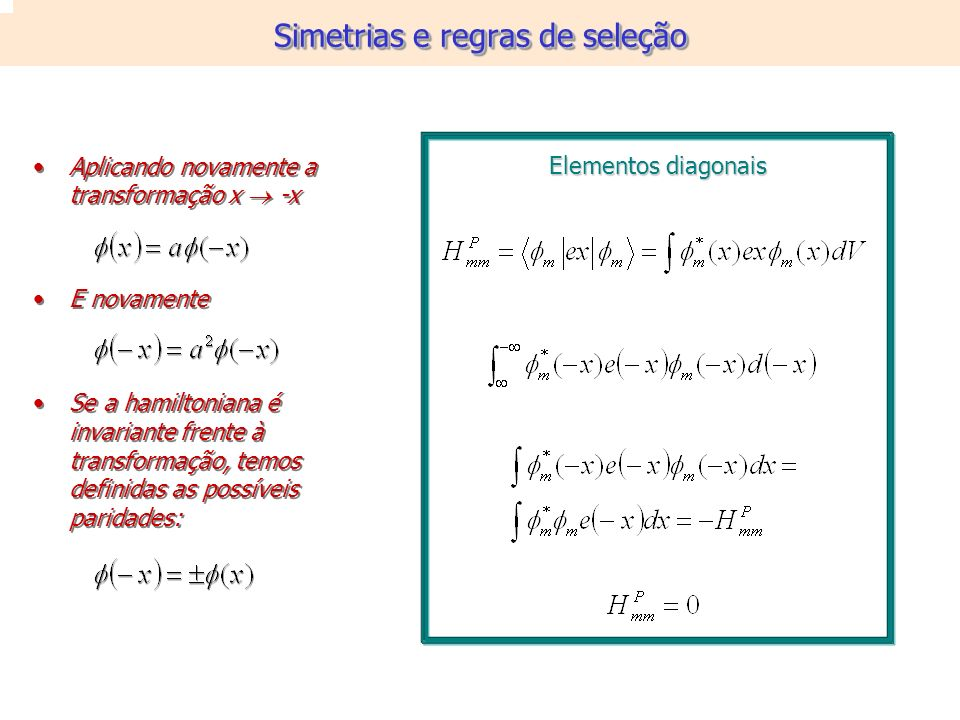 Aplicando novamente a transformação x -x E novamente Se a hamiltoniana é invariante frente à transformação, temos definidas as possíveis paridades: Aplicando novamente a transformação x -x E novamente Se a hamiltoniana é invariante frente à transformação, temos definidas as possíveis paridades: Elementos diagonais Simetrias e regras de seleção
