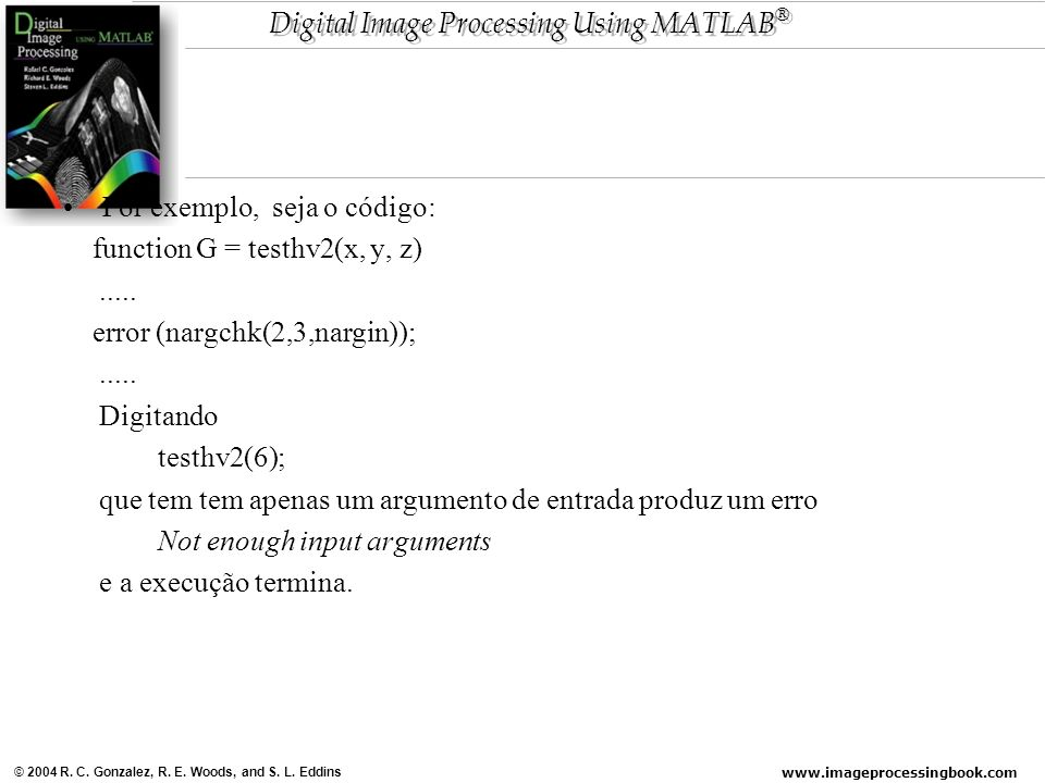 www.imageprocessingbook.com © 2004 R. C. Gonzalez, R. E. Woods, and S. L. Eddins Digital Image Processing Using MATLAB ® Por exemplo, seja o código: f