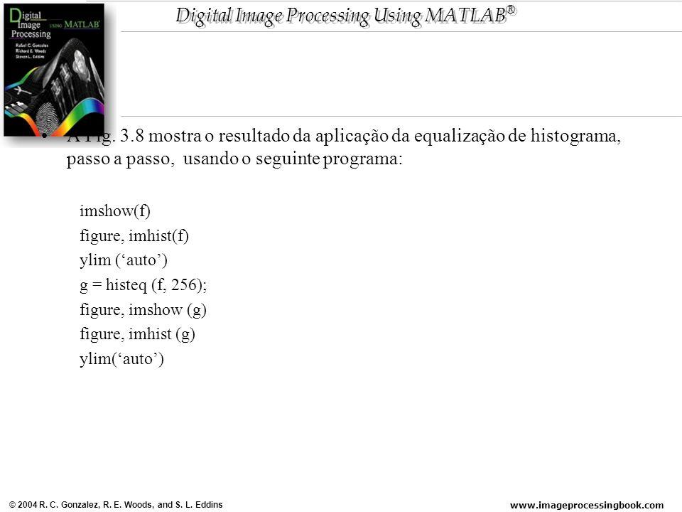 www.imageprocessingbook.com © 2004 R. C. Gonzalez, R. E. Woods, and S. L. Eddins Digital Image Processing Using MATLAB ® A Fig. 3.8 mostra o resultado