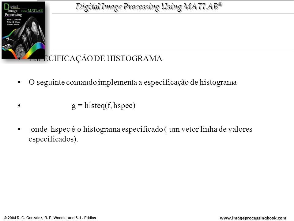 www.imageprocessingbook.com © 2004 R. C. Gonzalez, R. E. Woods, and S. L. Eddins Digital Image Processing Using MATLAB ® ESPECIFICAÇÃO DE HISTOGRAMA O