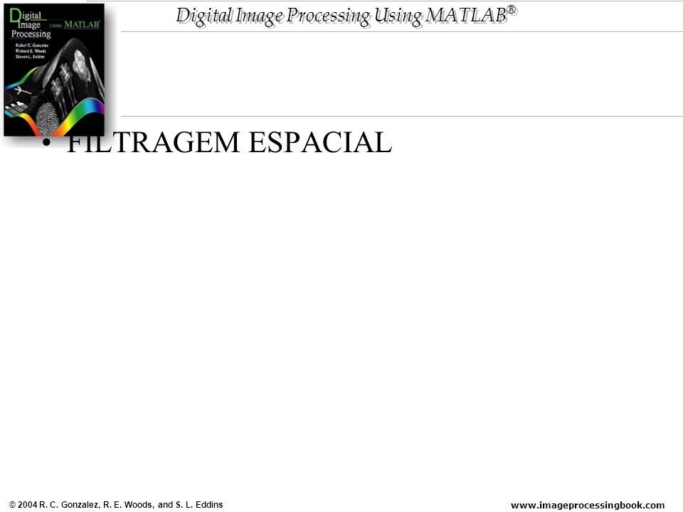 www.imageprocessingbook.com © 2004 R. C. Gonzalez, R. E. Woods, and S. L. Eddins Digital Image Processing Using MATLAB ® FILTRAGEM ESPACIAL