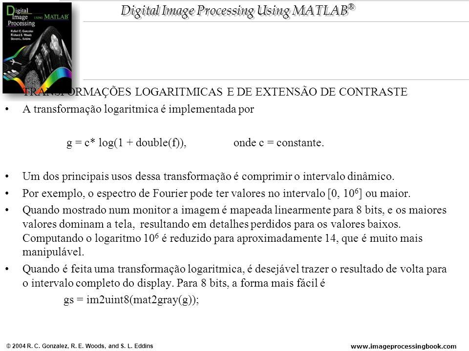 www.imageprocessingbook.com © 2004 R. C. Gonzalez, R. E. Woods, and S. L. Eddins Digital Image Processing Using MATLAB ® TRANSFORMAÇÕES LOGARITMICAS E