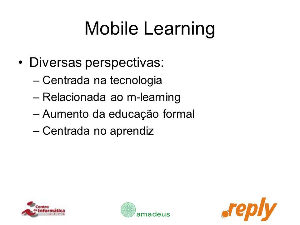 Mobile Learning Diversas perspectivas: –Centrada na tecnologia –Relacionada ao m-learning –Aumento da educação formal –Centrada no aprendiz