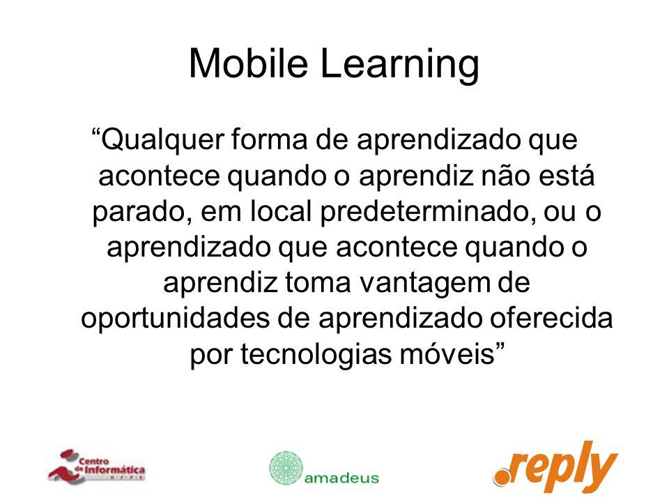 Mobile Learning Qualquer forma de aprendizado que acontece quando o aprendiz não está parado, em local predeterminado, ou o aprendizado que acontece q