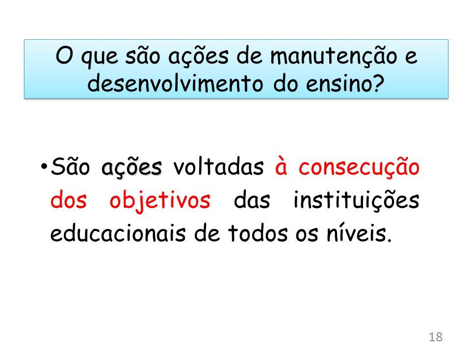 O que são ações de manutenção e desenvolvimento do ensino? ações São ações voltadas à consecução dos objetivos das instituições educacionais de todos