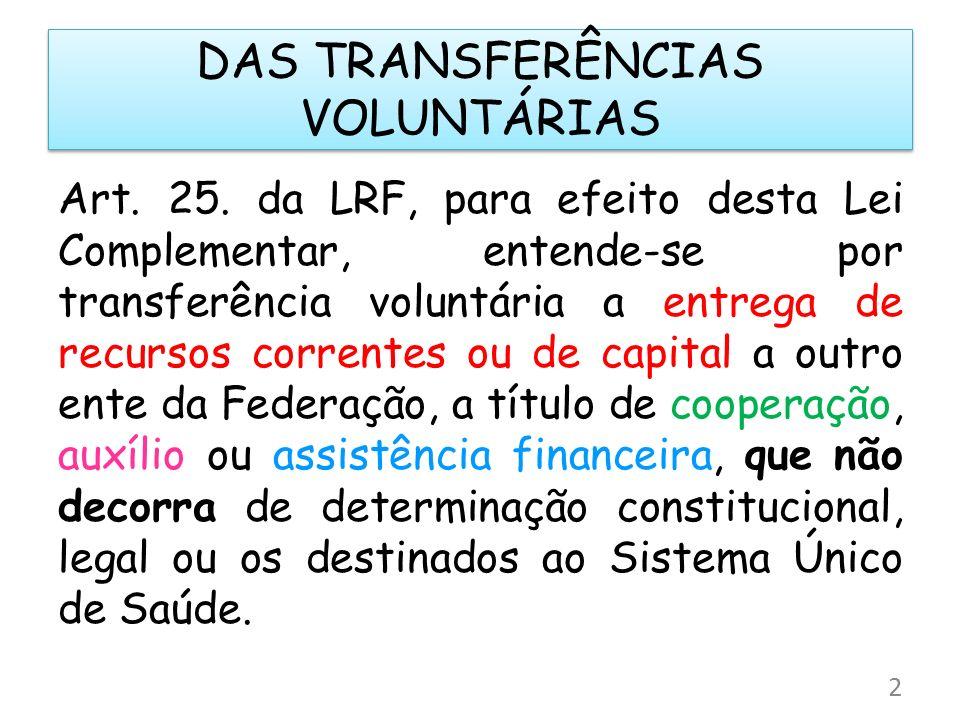 DAS TRANSFERÊNCIAS VOLUNTÁRIAS Art. 25. da LRF, para efeito desta Lei Complementar, entende-se por transferência voluntária a entrega de recursos corr