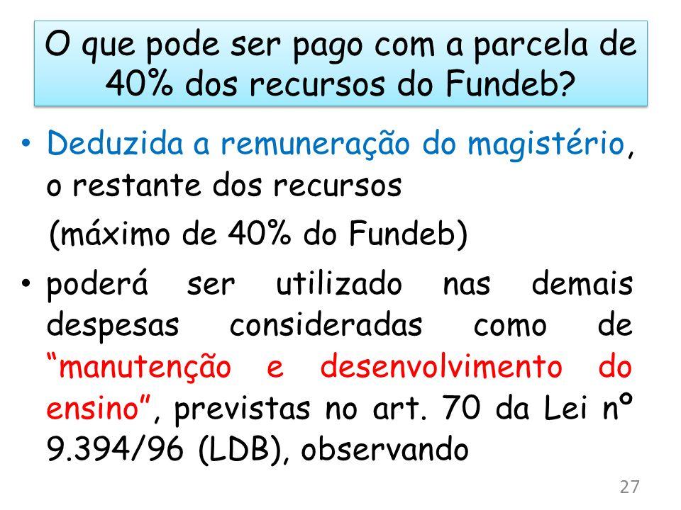 O que pode ser pago com a parcela de 40% dos recursos do Fundeb? Deduzida a remuneração do magistério, o restante dos recursos (máximo de 40% do Funde