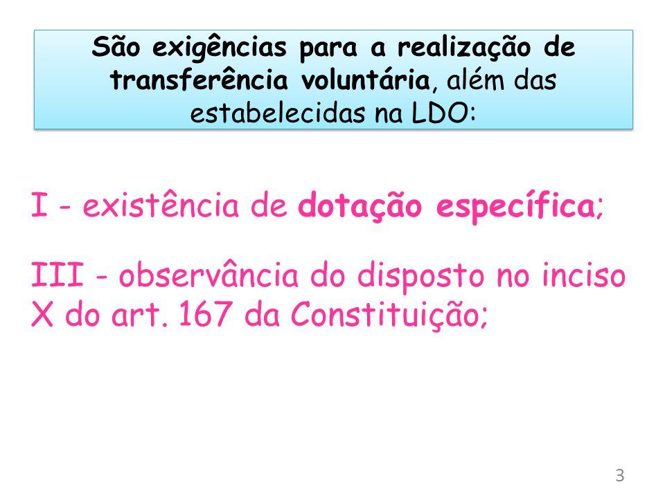 São exigências para a realização de transferência voluntária, além das estabelecidas na LDO: I - existência de dotação específica; III - observância d