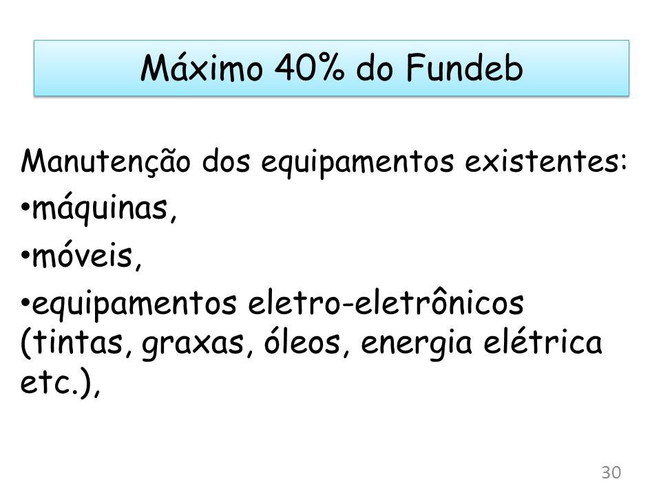 Máximo 40% do Fundeb Manutenção dos equipamentos existentes: máquinas, móveis, equipamentos eletro-eletrônicos (tintas, graxas, óleos, energia elétric