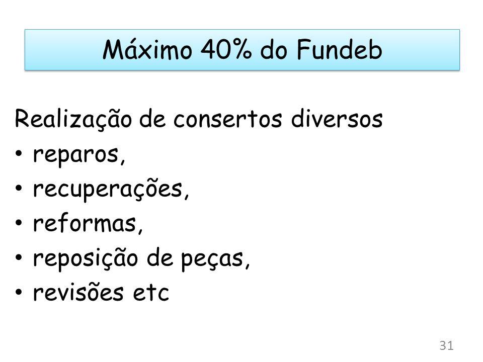 Máximo 40% do Fundeb Realização de consertos diversos reparos, recuperações, reformas, reposição de peças, revisões etc 31