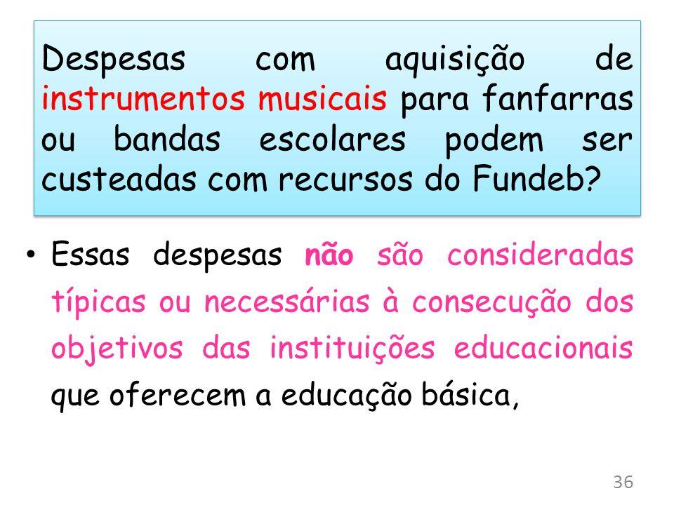 Despesas com aquisição de instrumentos musicais para fanfarras ou bandas escolares podem ser custeadas com recursos do Fundeb? Essas despesas não são