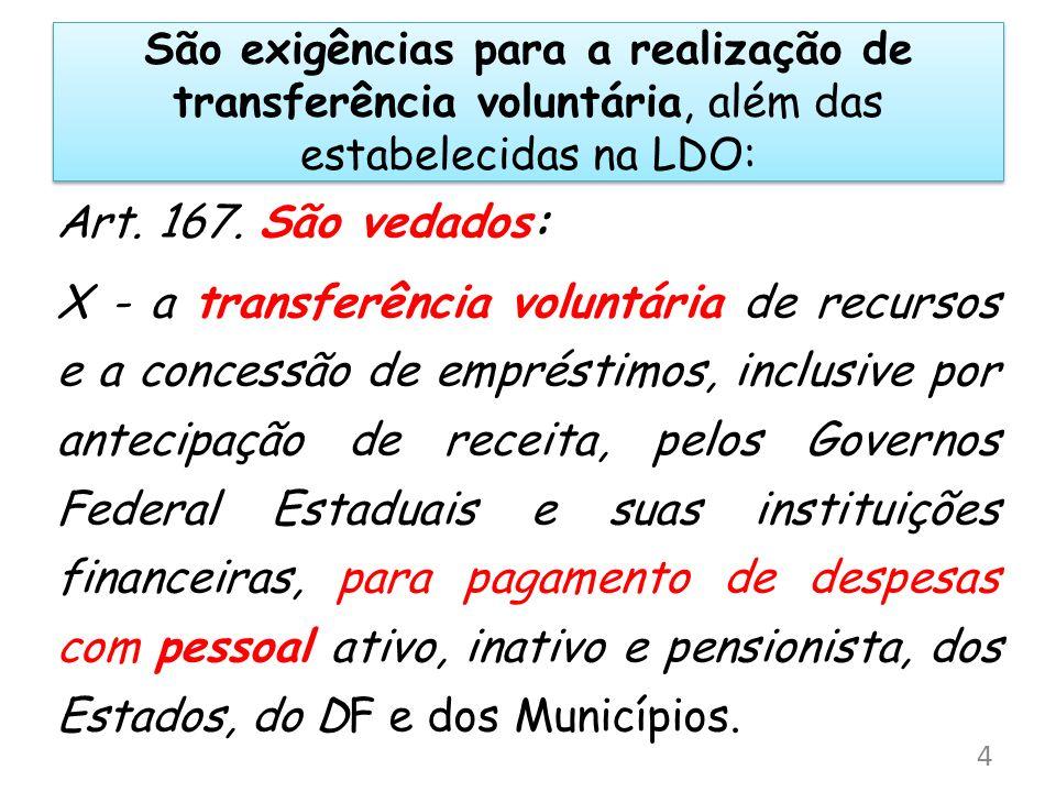 São exigências para a realização de transferência voluntária, além das estabelecidas na LDO: Art. 167. São vedados: X - a transferência voluntária de