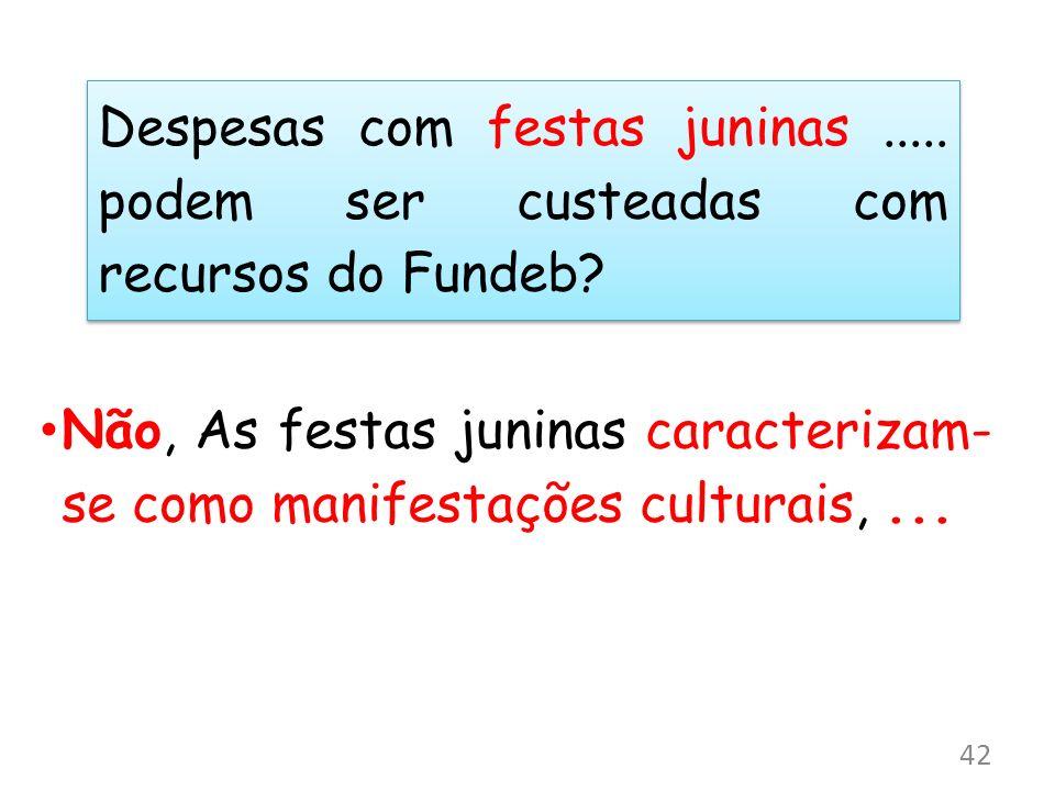 Despesas com festas juninas..... podem ser custeadas com recursos do Fundeb? Não, As festas juninas caracterizam- se como manifestações culturais,...