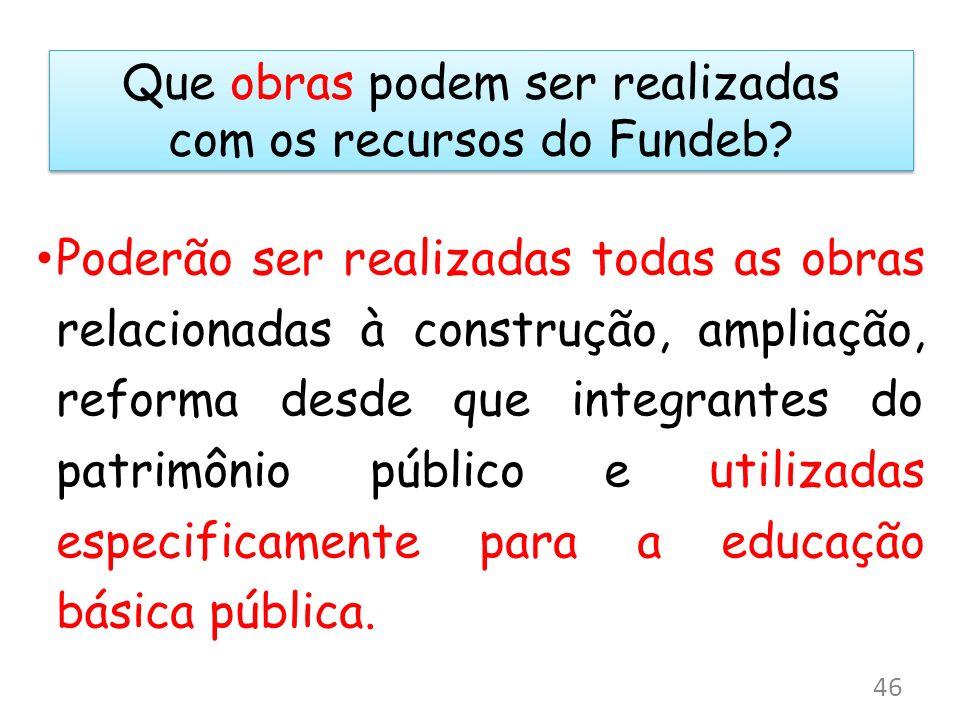 Que obras podem ser realizadas com os recursos do Fundeb? Poderão ser realizadas todas as obras relacionadas à construção, ampliação, reforma desde qu
