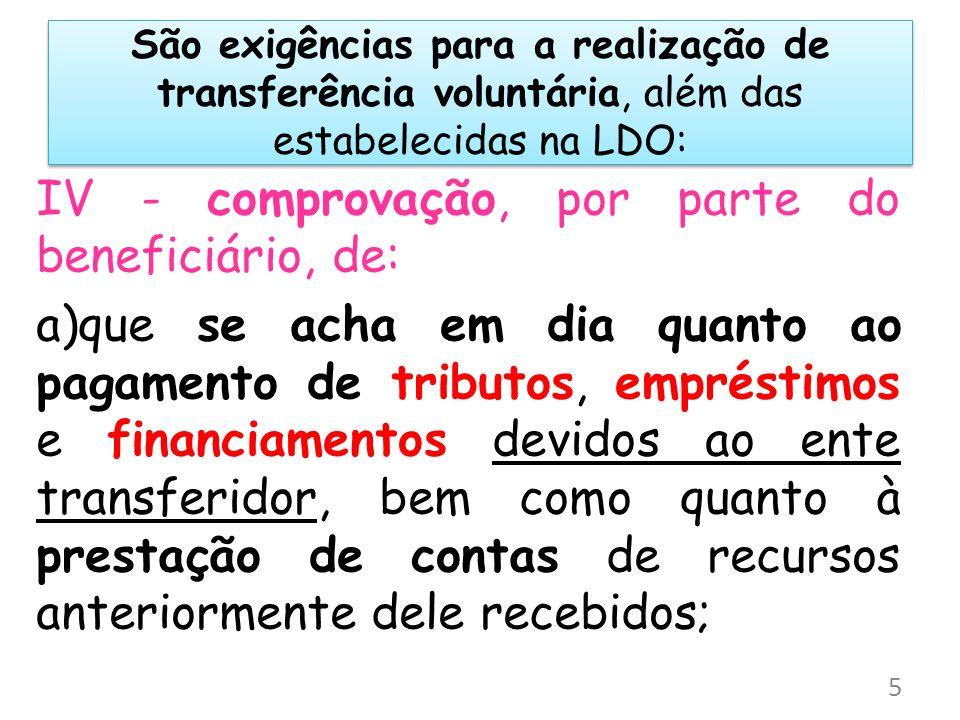 São exigências para a realização de transferência voluntária, além das estabelecidas na LDO: IV - comprovação, por parte do beneficiário, de: a)que se
