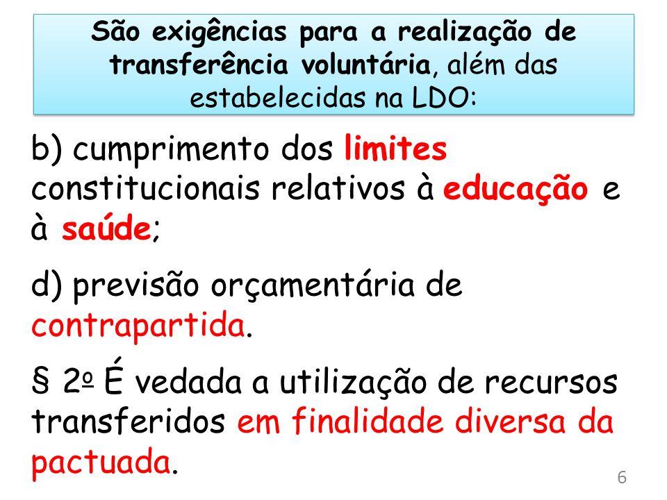 São exigências para a realização de transferência voluntária, além das estabelecidas na LDO: b) cumprimento dos limites constitucionais relativos à ed