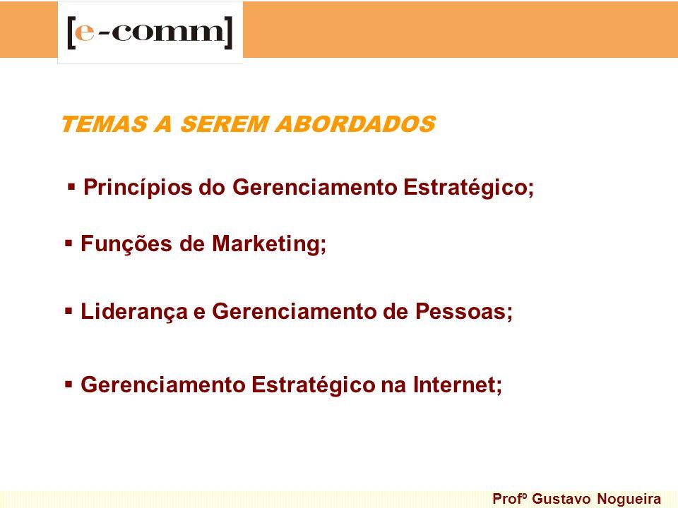 TEMAS A SEREM ABORDADOS Princípios do Gerenciamento Estratégico; Profº Gustavo Nogueira Funções de Marketing; Liderança e Gerenciamento de Pessoas; Ge