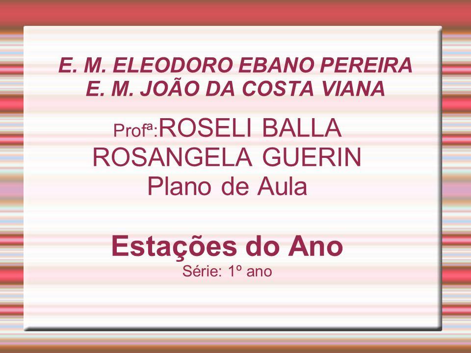 E. M. ELEODORO EBANO PEREIRA E. M. JOÃO DA COSTA VIANA Profª: ROSELI BALLA ROSANGELA GUERIN Plano de Aula Estações do Ano Série: 1º ano